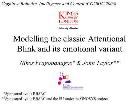 Modelling the classic Attentional Blink and its emotional variant Nikos Fragopanagos* & John Taylor** *Sponsored by the BBSRC **Sponsored by the BBSRC.