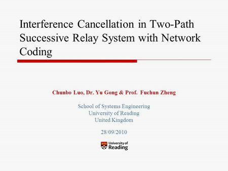Interference Cancellation in Two-Path Successive Relay System with Network Coding Chunbo Luo, Dr. Yu Gong & Prof. Fuchun Zheng School of Systems Engineering.