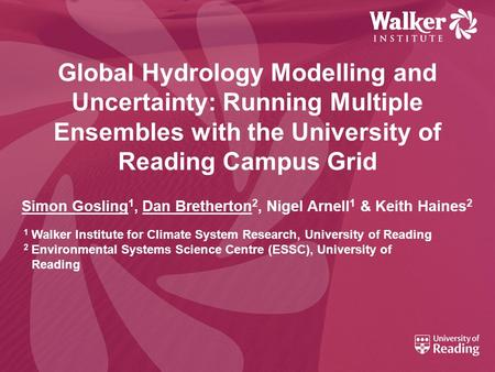 Global Hydrology Modelling and Uncertainty: Running Multiple Ensembles with the University of Reading Campus Grid Simon Gosling 1, Dan Bretherton 2, Nigel.