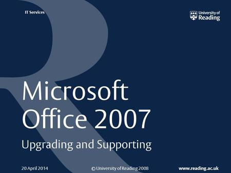 © University of Reading 2008 www.reading.ac.uk IT Services 20 April 2014 Microsoft Office 2007 Upgrading and Supporting.