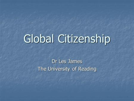 Global Citizenship Dr Les James The University of Reading.