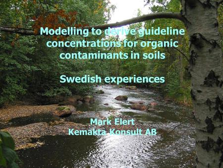 Kemakta Konsult AB www.Kemakta.se 2017-03-28 Modelling to derive guideline concentrations for organic contaminants in soils Swedish experiences Mark.