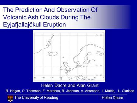 The University of Reading Helen Dacre The Prediction And Observation Of Volcanic Ash Clouds During The Eyjafjallajökull Eruption Helen Dacre and Alan Grant.