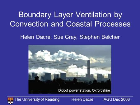 The University of Reading Helen Dacre AGU Dec 2008 Boundary Layer Ventilation by Convection and Coastal Processes Helen Dacre, Sue Gray, Stephen Belcher.