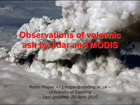 Observations of volcanic ash by lidar and MODIS Robin Hogan University of Reading Last updated: 20 April 2010.