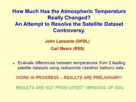 How Much Has the Atmospheric Temperature Really Changed? An Attempt to Resolve the Satellite Dataset Controversy. John Lanzante (GFDL) Carl Mears (RSS)