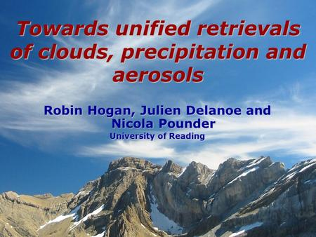 Robin Hogan, Julien Delanoe and Nicola Pounder University of Reading Towards unified retrievals of clouds, precipitation and aerosols.