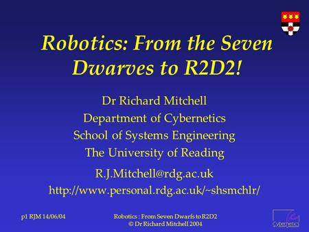 P1 RJM 14/06/04Robotics : From Seven Dwarfs to R2D2 © Dr Richard Mitchell 2004 Robotics: From the Seven Dwarves to R2D2! Dr Richard Mitchell Department.