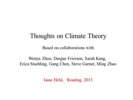 Thoughts on Climate Theory Based on collaborations with Wenyu Zhou, Dargan Frierson, Sarah Kang, Erica Staehling, Gang Chen, Steve Garner, Ming Zhao Isaac.