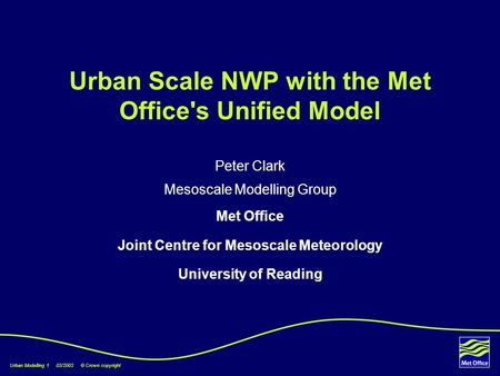 Urban Modelling 1 03/2003 © Crown copyright Urban Scale NWP with the Met Office's Unified Model Peter Clark Mesoscale Modelling Group Met Office Joint.