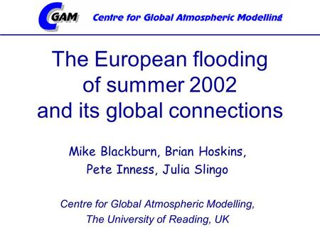 The European flooding of summer 2002 and its global connections Mike Blackburn, Brian Hoskins, Pete Inness, Julia Slingo Centre for Global Atmospheric.