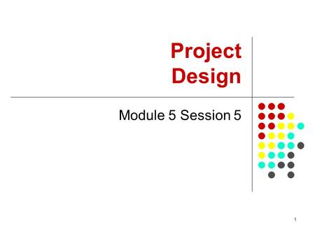 1 Project Design Module 5 Session 5. 2 Summary This session provides introduction to project preparation, project documents, and checklist for questions.