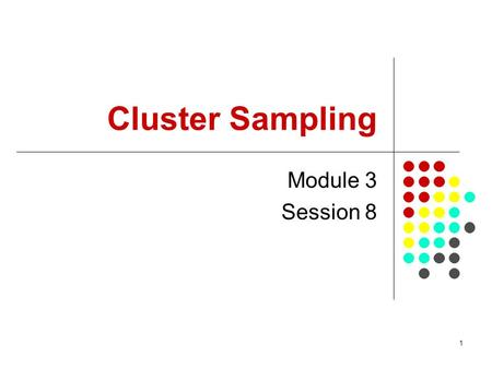 1 Cluster Sampling Module 3 Session 8. 2 Purpose of the session To demonstrate how a cluster sample is selected in practice To demonstrate how parameters.