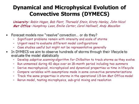 Dynamical and Microphysical Evolution of Convective Storms (DYMECS) University: Robin Hogan, Bob Plant, Thorwald Stein, Kirsty Hanley, John Nicol Met Office: