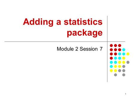 1 Adding a statistics package Module 2 Session 7.