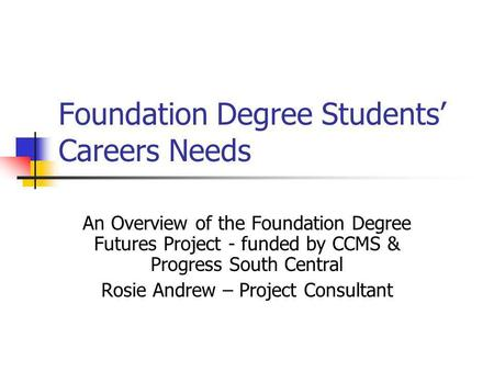 Foundation Degree Students Careers Needs An Overview of the Foundation Degree Futures Project - funded by CCMS & Progress South Central Rosie Andrew –