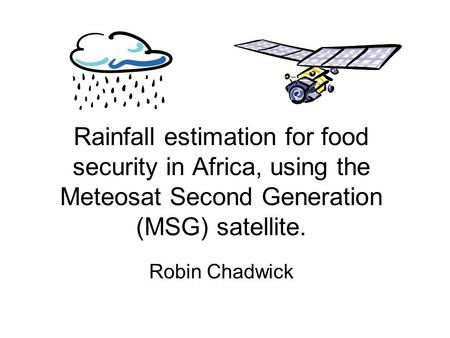 Rainfall estimation for food security in Africa, using the Meteosat Second Generation (MSG) satellite. Robin Chadwick.