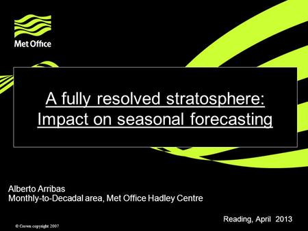 © Crown copyright 2007 A fully resolved stratosphere: Impact on seasonal forecasting Alberto Arribas Monthly-to-Decadal area, Met Office Hadley Centre.