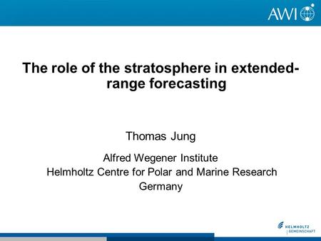 The role of the stratosphere in extended- range forecasting Thomas Jung Alfred Wegener Institute Helmholtz Centre for Polar and Marine Research Germany.