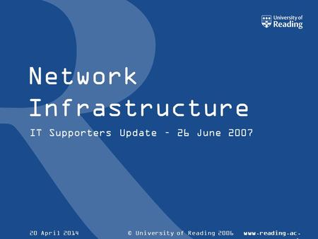 © University of Reading 2006www.reading.ac. uk 20 April 2014 Network Infrastructure IT Supporters Update – 26 June 2007.