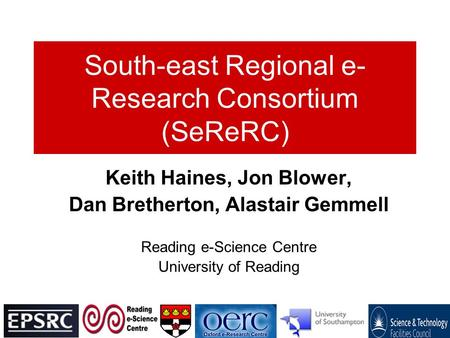 South-east Regional e- Research Consortium (SeReRC) Keith Haines, Jon Blower, Dan Bretherton, Alastair Gemmell Reading e-Science Centre University of Reading.