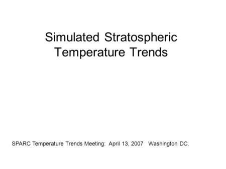 Simulated Stratospheric Temperature Trends SPARC Temperature Trends Meeting: April 13, 2007 Washington DC.