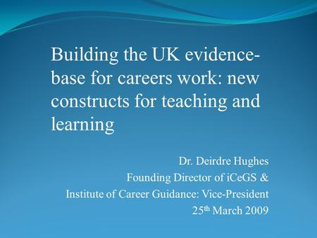 Dr. Deirdre Hughes Founding Director of iCeGS & Institute of Career Guidance: Vice-President 25 th March 2009 Building the UK evidence- base for careers.