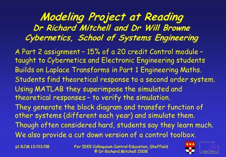 P1 RJM 13/03/08For IEEE Colloquium Control Education, Sheffield © Dr Richard Mitchell 2008 Modeling Project at Reading Dr Richard Mitchell and Dr Will.