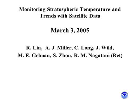 Monitoring Stratospheric Temperature and Trends with Satellite Data March 3, 2005 R. Lin, A. J. Miller, C. Long, J. Wild, M. E. Gelman, S. Zhou, R. M.