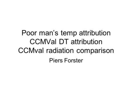 Poor mans temp attribution CCMVal DT attribution CCMval radiation comparison Piers Forster.
