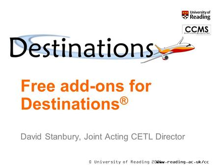 © University of Reading 2006www.reading.ac.uk/cc ms Free add-ons for Destinations ® David Stanbury, Joint Acting CETL Director.