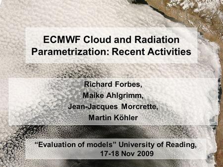 R. Forbes, 17 Nov 09 ECMWF Clouds and Radiation University of Reading ECMWF Cloud and Radiation Parametrization: Recent Activities Richard Forbes, Maike.