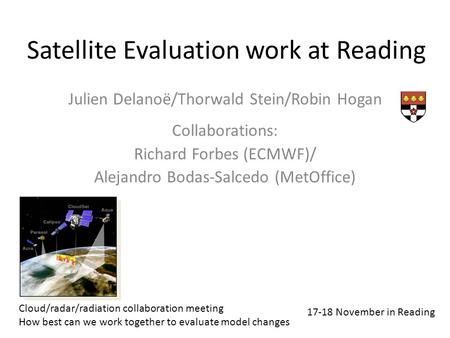 Satellite Evaluation work at Reading Julien Delanoë/Thorwald Stein/Robin Hogan Collaborations: Richard Forbes (ECMWF)/ Alejandro Bodas-Salcedo (MetOffice)