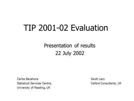 TIP 2001-02 Evaluation Presentation of results 22 July 2002 Sarah Levy Calibre Consultants, UK Carlos Barahona Statistical Services Centre, University.