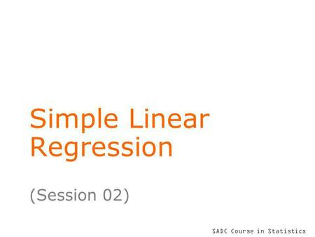 SADC Course in Statistics Simple Linear Regression (Session 02)