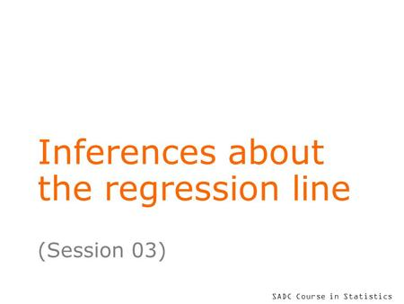 SADC Course in Statistics Inferences about the regression line (Session 03)
