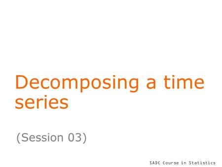 SADC Course in Statistics Decomposing a time series (Session 03)