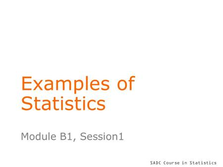 SADC Course in Statistics Examples of Statistics Module B1, Session1.