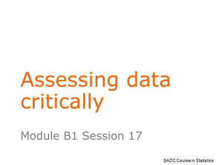 SADC Course in Statistics Assessing data critically Module B1 Session 17.
