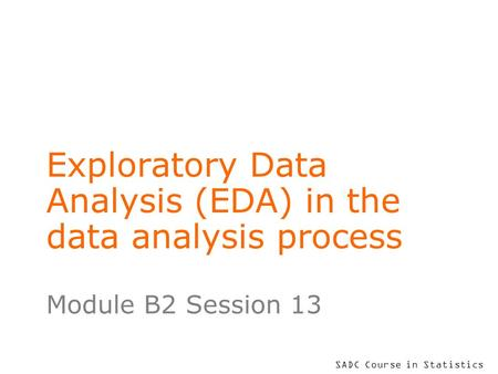 SADC Course in Statistics Exploratory Data Analysis (EDA) in the data analysis process Module B2 Session 13.