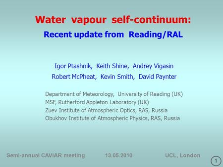 1 Water vapour self-continuum: Recent update from Reading/RAL Semi-annual CAVIAR meeting 13.05.2010 UCL, London Igor Ptashnik, Keith Shine, Andrey Vigasin.