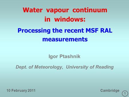 1 Water vapour continuum in windows: Processing the recent MSF RAL measurements Igor Ptashnik Dept. of Meteorology, University of Reading 10 February 2011.