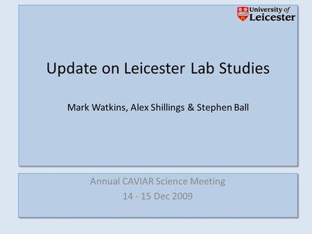 Annual CAVIAR Science Meeting 14 - 15 Dec 2009 Annual CAVIAR Science Meeting 14 - 15 Dec 2009 Update on Leicester Lab Studies Mark Watkins, Alex Shillings.