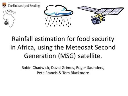 Rainfall estimation for food security in Africa, using the Meteosat Second Generation (MSG) satellite. Robin Chadwick, David Grimes, Roger Saunders, Pete.