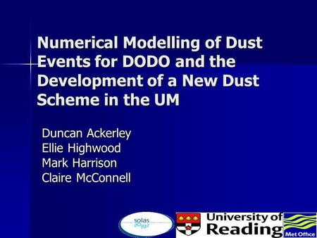 Numerical Modelling of Dust Events for DODO and the Development of a New Dust Scheme in the UM Duncan Ackerley Ellie Highwood Mark Harrison Claire McConnell.