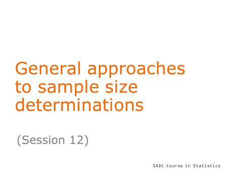 SADC Course in Statistics General approaches to sample size determinations (Session 12)