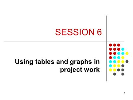 1 SESSION 6 Using tables and graphs in project work.