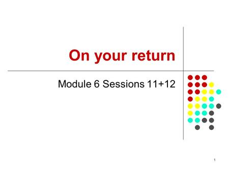 1 On your return Module 6 Sessions 11+12. 2 Overview Reasons for this set of modules The modules given The resources What can change? What more would.