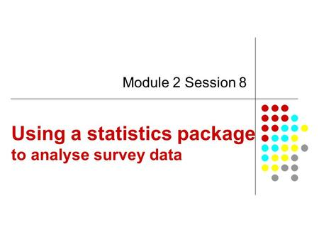 Using a statistics package to analyse survey data Module 2 Session 8.