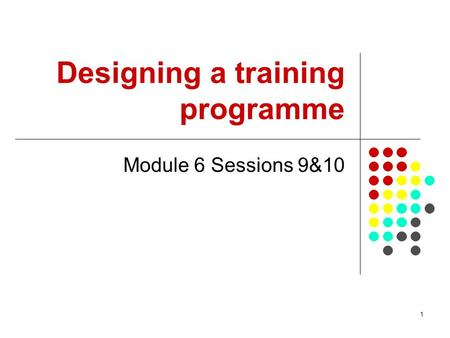 1 Designing a training programme Module 6 Sessions 9&10.